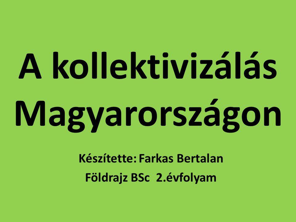 A kollektivizálás Magyarországon Készítette: Farkas Bertalan Földrajz BSc 2.évfolyam