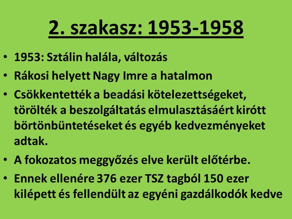 2. szakasz: 1953-1958 1953: Sztálin halála, változás Rákosi helyett Nagy Imre a hatalmon Csökkentették a beadási kötelezettségeket, törölték a beszolg