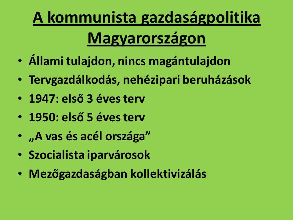 A kommunista gazdaságpolitika Magyarországon Állami tulajdon, nincs magántulajdon Tervgazdálkodás, nehézipari beruházások 1947: első 3 éves terv 1950: