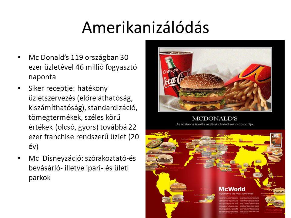 Amerikanizálódás Mc Donald's 119 országban 30 ezer üzletével 46 millió fogyasztó naponta Siker receptje: hatékony üzletszervezés (előreláthatóság, kis