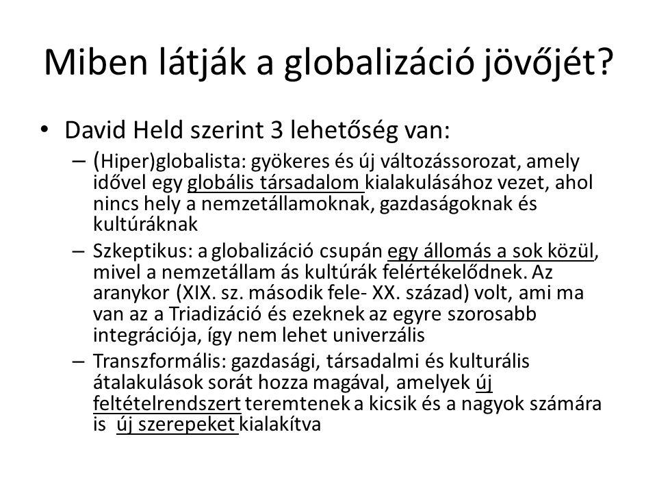 Miben látják a globalizáció jövőjét? David Held szerint 3 lehetőség van: – ( Hiper)globalista: gyökeres és új változássorozat, amely idővel egy globál