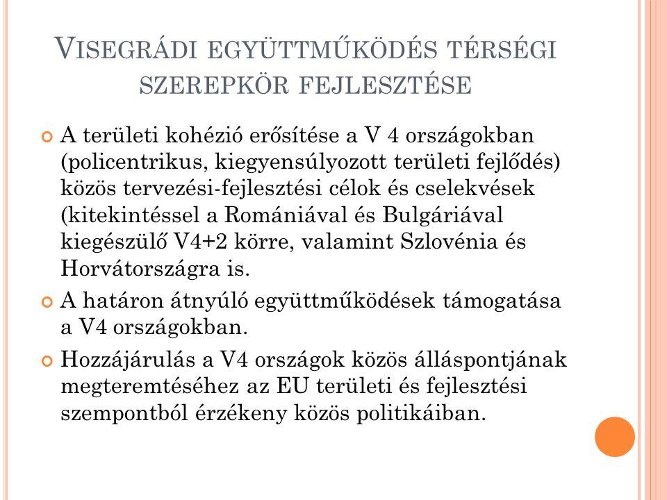 V ISEGRÁDI EGYÜTTMŰKÖDÉS TÉRSÉGI SZEREPKÖR FEJLESZTÉSE A területi kohézió erősítése a V 4 országokban (policentrikus, kiegyensúlyozott területi fejlődés) közös tervezési-fejlesztési célok és cselekvések (kitekintéssel a Romániával és Bulgáriával kiegészülő V4+2 körre, valamint Szlovénia és Horvátországra is.