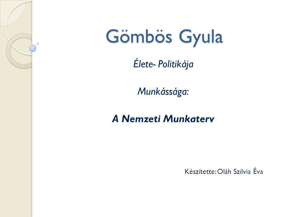 Gömbös Gyula Élete- Politikája Munkássága: A Nemzeti Munkaterv Készítette: Oláh Szilvia Éva
