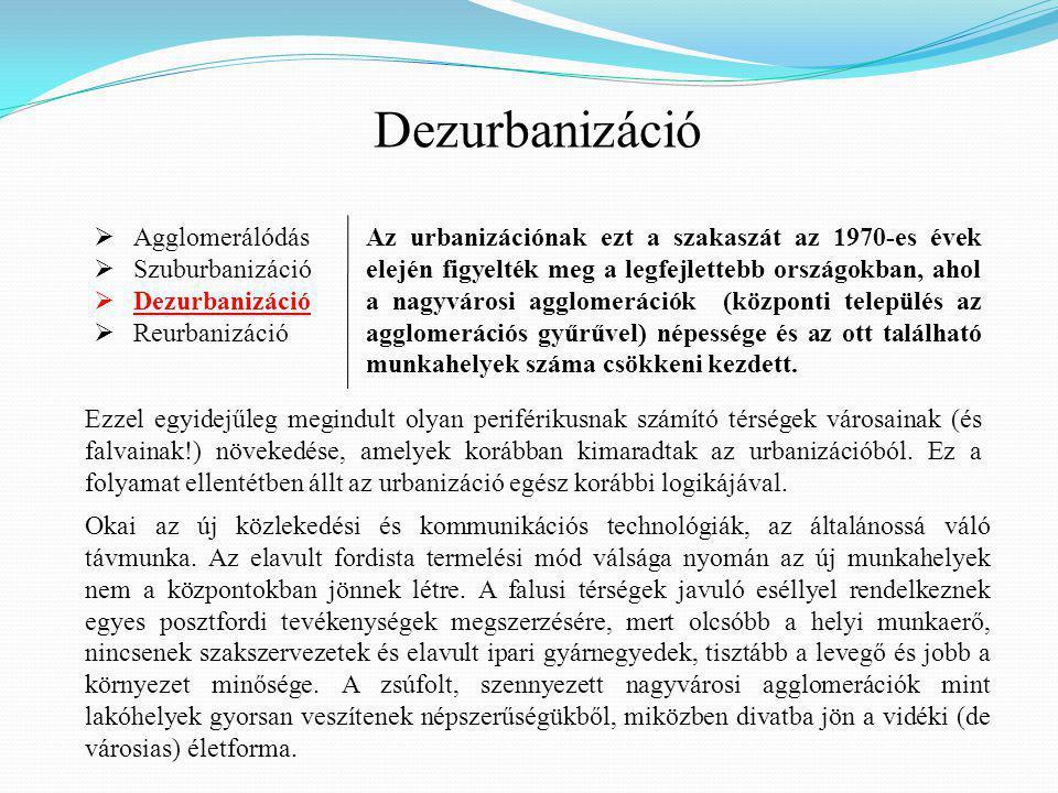 Dezurbanizáció  Agglomerálódás  Szuburbanizáció  Dezurbanizáció  Reurbanizáció Az urbanizációnak ezt a szakaszát az 1970-es évek elején figyelték meg a legfejlettebb országokban, ahol a nagyvárosi agglomerációk (központi település az agglomerációs gyűrűvel) népessége és az ott található munkahelyek száma csökkeni kezdett.