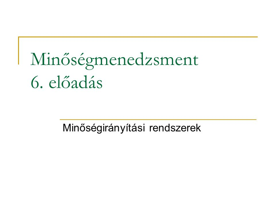 Minőségmenedzsment 6. előadás Minőségirányítási rendszerek