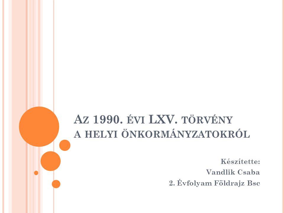 A Z 1990.ÉVI LXV. TÖRVÉNY A HELYI ÖNKORMÁNYZATOKRÓL Készítette: Vandlik Csaba 2.