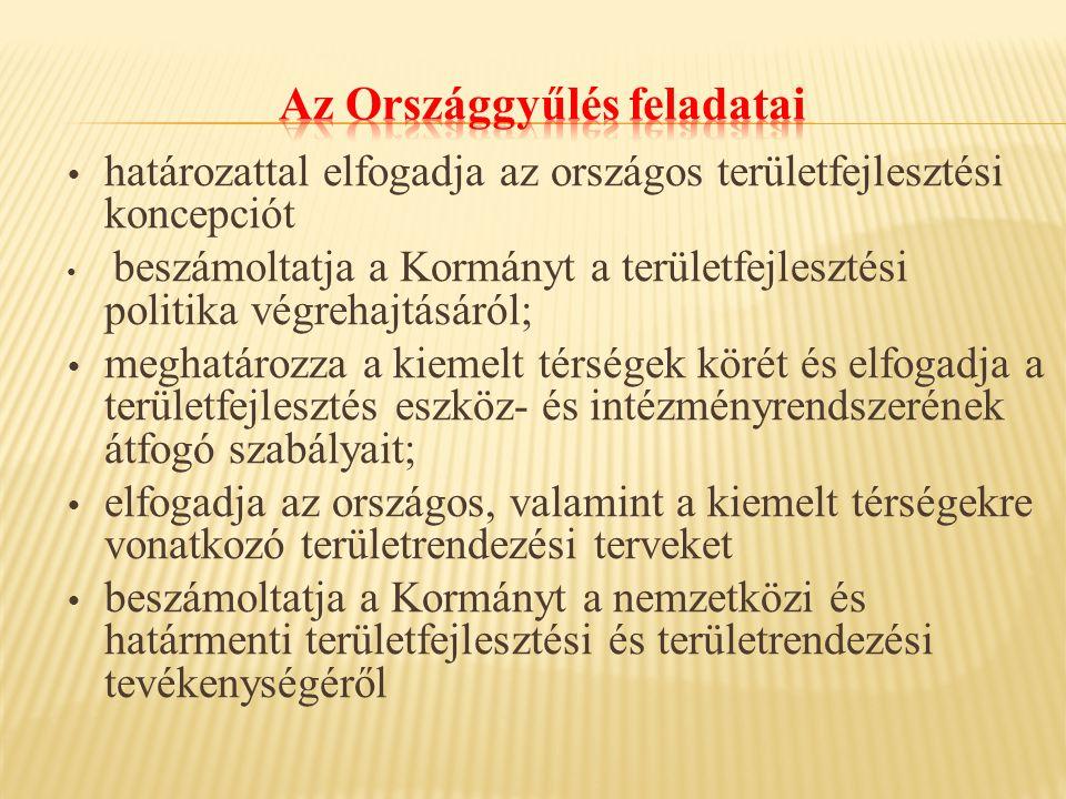 határozattal elfogadja az országos területfejlesztési koncepciót beszámoltatja a Kormányt a területfejlesztési politika végrehajtásáról; meghatározza a kiemelt térségek körét és elfogadja a területfejlesztés eszköz- és intézményrendszerének átfogó szabályait; elfogadja az országos, valamint a kiemelt térségekre vonatkozó területrendezési terveket beszámoltatja a Kormányt a nemzetközi és határmenti területfejlesztési és területrendezési tevékenységéről
