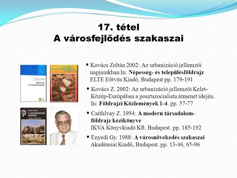  Kovács Zoltán 2002: Az urbanizáció jellemzői napjainkban In: Népesség- és településföldrajz ELTE Eötvös Kiadó, Budapest pp. 179-191 17. tétel A váro