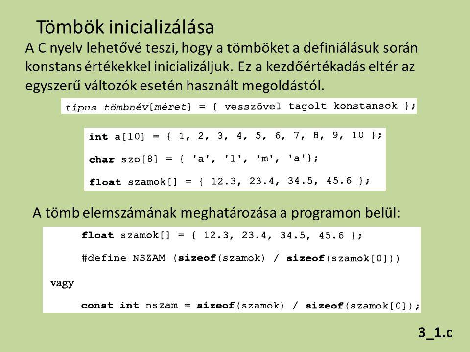 Tömbök inicializálása A C nyelv lehetővé teszi, hogy a tömböket a definiálásuk során konstans értékekkel inicializáljuk. Ez a kezdőértékadás eltér az