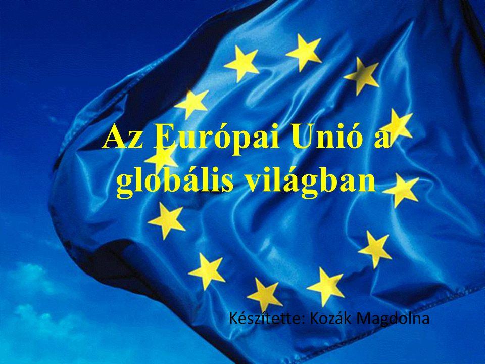 Az Európai Unió a globális világban Készítette: Kozák Magdolna