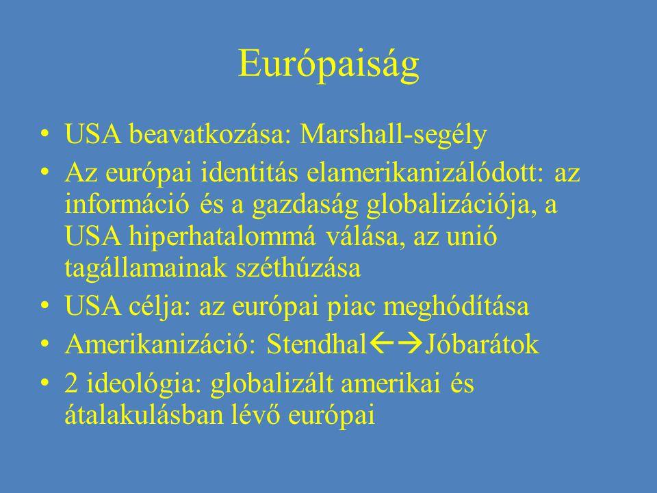 Európaiság USA beavatkozása: Marshall-segély Az európai identitás elamerikanizálódott: az információ és a gazdaság globalizációja, a USA hiperhatalommá válása, az unió tagállamainak széthúzása USA célja: az európai piac meghódítása Amerikanizáció: Stendhal  Jóbarátok 2 ideológia: globalizált amerikai és átalakulásban lévő európai