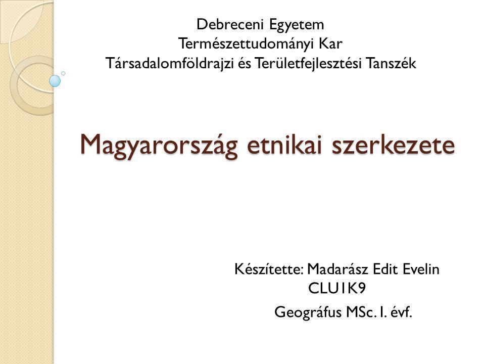 Magyarország etnikai szerkezete Készítette: Madarász Edit Evelin CLU1K9 Geográfus MSc. I. évf. Debreceni Egyetem Természettudományi Kar Társadalomföld