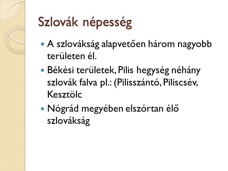 Szlovák népesség A szlovákság alapvetően három nagyobb területen él. Békési területek, Pilis hegység néhány szlovák falva pl.: (Pilisszántó, Piliscsév