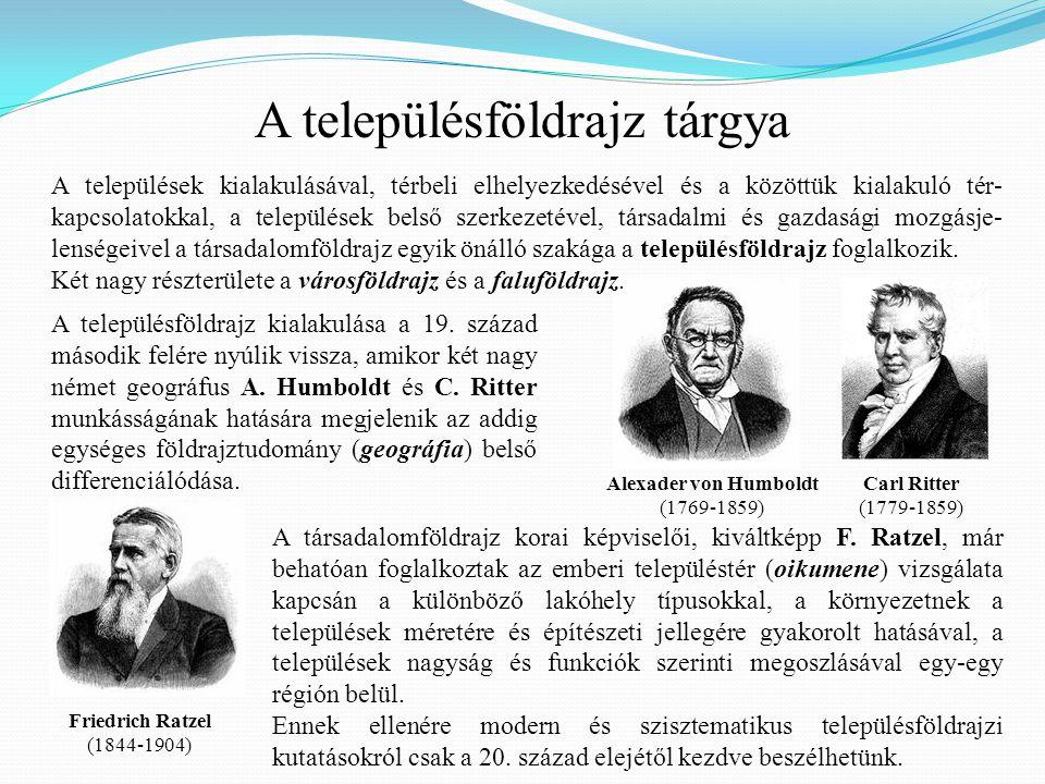 A településföldrajz tárgya Alexader von Humboldt (1769-1859) Carl Ritter (1779-1859) Friedrich Ratzel (1844-1904) A települések kialakulásával, térbel