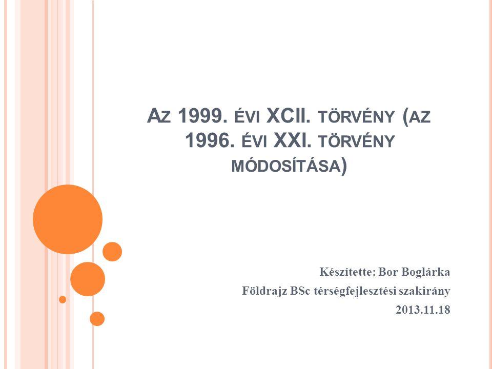 A Z 1999. ÉVI XCII. TÖRVÉNY ( AZ 1996. ÉVI XXI. TÖRVÉNY MÓDOSÍTÁSA ) Készítette: Bor Boglárka Földrajz BSc térségfejlesztési szakirány 2013.11.18