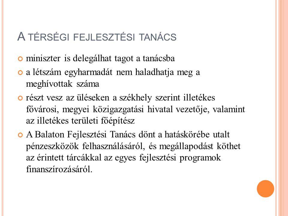 A TÉRSÉGI FEJLESZTÉSI TANÁCS TAGJAI megyei területfejlesztési tanácsok elnökei regionális fejlesztési tanács képviselője a területi gazdasági kamarák, kamaránként egy-egy képviselője az érintett területfejlesztési önkormányzati társulások legfeljebb hat képviselője továbbá a Balaton Fejlesztési Tanács tekintetében: a Kormány kinevezett képviselője miniszterek képviselői