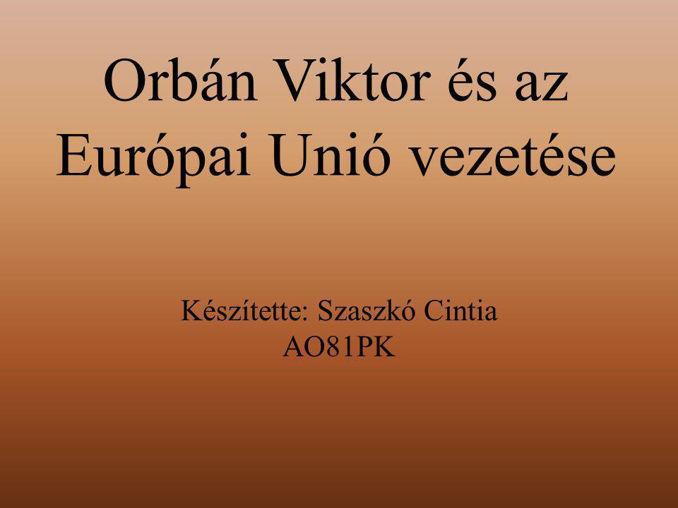 Orbán Viktor és az Európai Unió vezetése Készítette: Szaszkó Cintia AO81PK