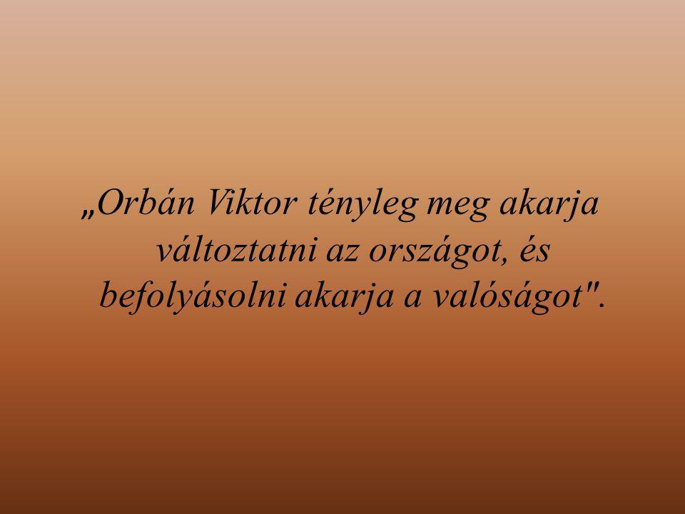 """"""" Orbán Viktor tényleg meg akarja változtatni az országot, és befolyásolni akarja a valóságot ."""