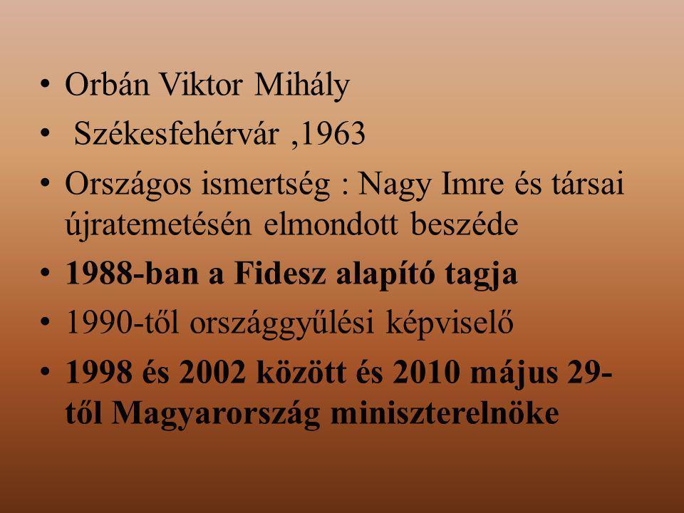 Orbán Viktor Mihály Székesfehérvár,1963 Országos ismertség : Nagy Imre és társai újratemetésén elmondott beszéde 1988-ban a Fidesz alapító tagja 1990-től országgyűlési képviselő 1998 és 2002 között és 2010 május 29- től Magyarország miniszterelnöke