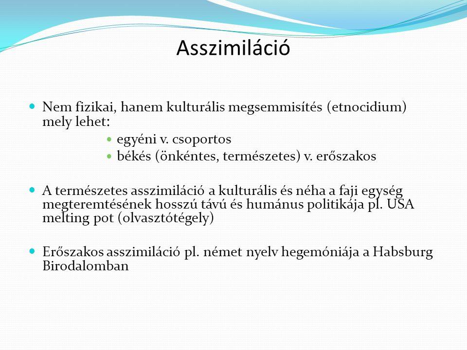 Asszimiláció Nem fizikai, hanem kulturális megsemmisítés (etnocidium) mely lehet : egyéni v. csoportos békés (önkéntes, természetes) v. erőszakos A te