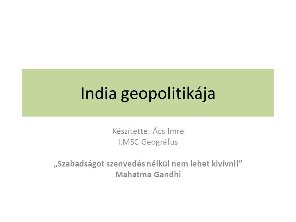 """India geopolitikája Készítette: Ács Imre I.MSC Geográfus """"Szabadságot szenvedés nélkül nem lehet kivívni! Mahatma Gandhi"""