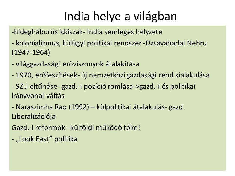 India helye a világban -hidegháborús időszak- India semleges helyzete - kolonializmus, külügyi politikai rendszer -Dzsavaharlal Nehru (1947-1964) - világgazdasági erőviszonyok átalakítása - 1970, erőfeszítések- új nemzetközi gazdasági rend kialakulása - SZU eltűnése- gazd.-i pozíció romlása->gazd.-i és politikai irányvonal váltás - Naraszimha Rao (1992) – külpolitikai átalakulás- gazd.