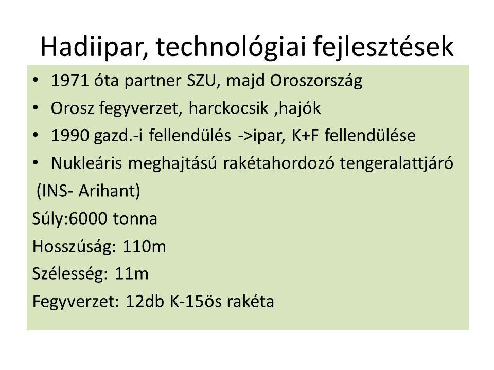 Hadiipar, technológiai fejlesztések 1971 óta partner SZU, majd Oroszország Orosz fegyverzet, harckocsik,hajók 1990 gazd.-i fellendülés ->ipar, K+F fellendülése Nukleáris meghajtású rakétahordozó tengeralattjáró (INS- Arihant) Súly:6000 tonna Hosszúság: 110m Szélesség: 11m Fegyverzet: 12db K-15ös rakéta