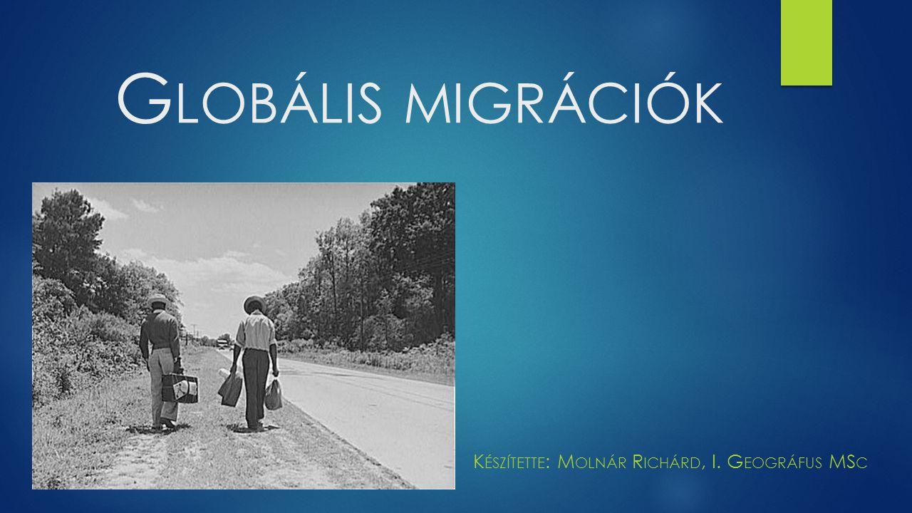 G LOBÁLIS MIGRÁCIÓK K ÉSZÍTETTE : M OLNÁR R ICHÁRD, I. G EOGRÁFUS MS C