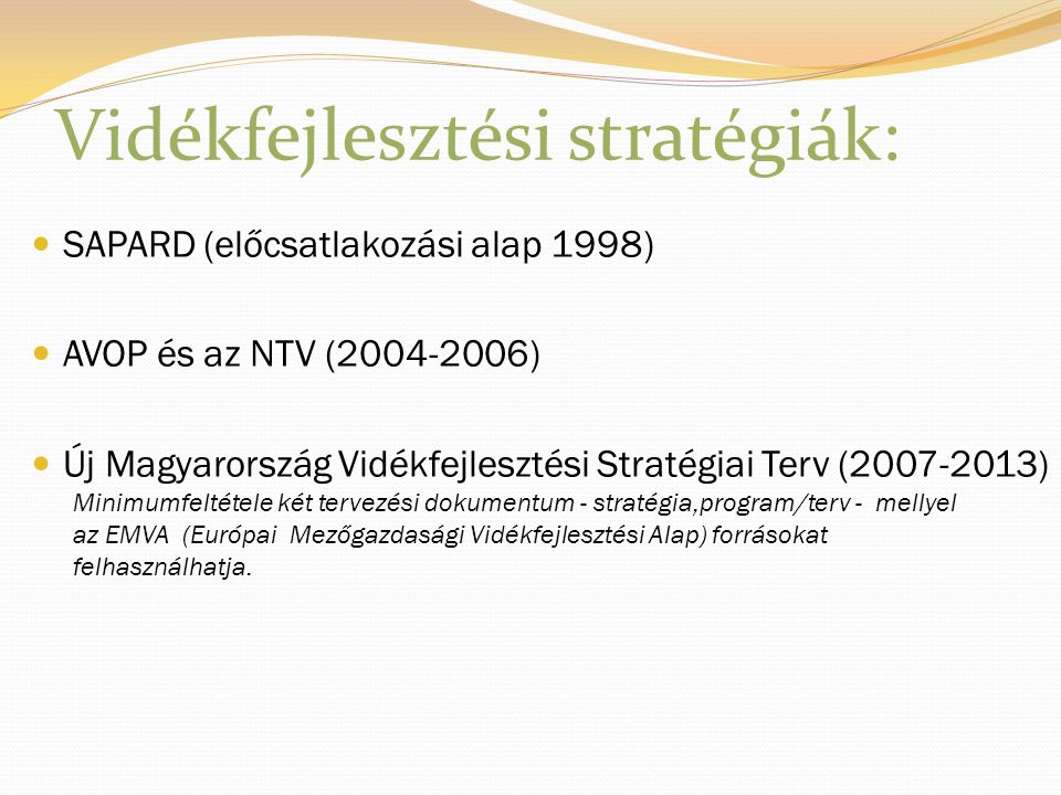 Vidékfejlesztési stratégiák: SAPARD (előcsatlakozási alap 1998) AVOP és az NTV (2004-2006) Új Magyarország Vidékfejlesztési Stratégiai Terv (2007-2013