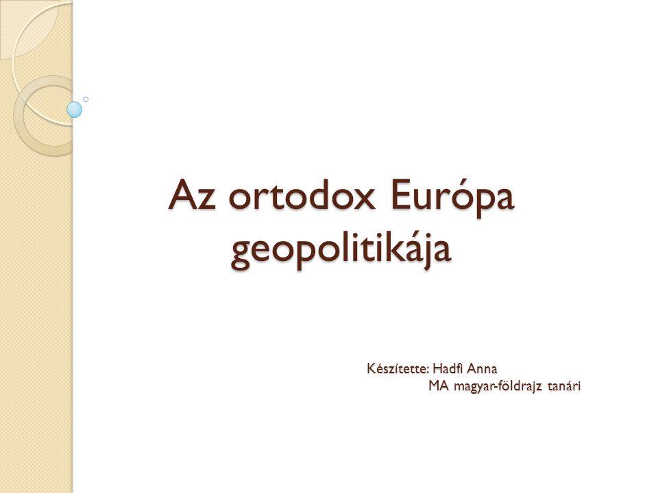 Az ortodox Európa geopolitikája Készítette: Hadfi Anna MA magyar-földrajz tanári MA magyar-földrajz tanári