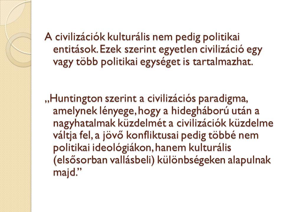 """A civilizációk kulturális nem pedig politikai entitások. Ezek szerint egyetlen civilizáció egy vagy több politikai egységet is tartalmazhat. """"Huntingt"""