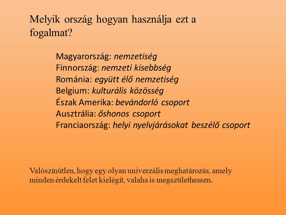 Magyarország: nemzetiség Finnország: nemzeti kisebbség Románia: együtt élő nemzetiség Belgium: kulturális közösség Észak Amerika: bevándorló csoport A