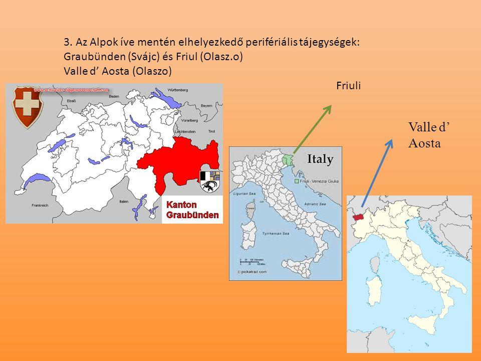 3. Az Alpok íve mentén elhelyezkedő perifériális tájegységek: Graubünden (Svájc) és Friul (Olasz.o) Valle d' Aosta (Olaszo) Valle d' Aosta Friuli