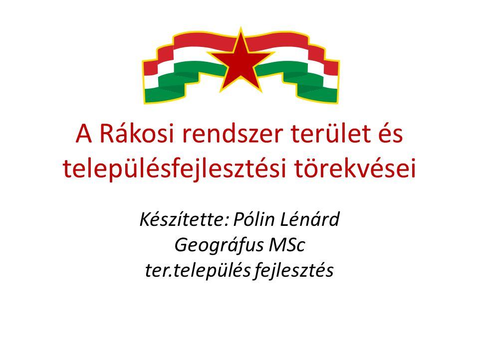 A Rákosi rendszer terület és településfejlesztési törekvései Készítette: Pólin Lénárd Geográfus MSc ter.település fejlesztés