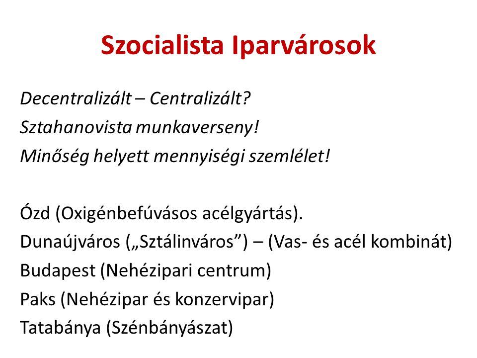 Szocialista Iparvárosok Decentralizált – Centralizált? Sztahanovista munkaverseny! Minőség helyett mennyiségi szemlélet! Ózd (Oxigénbefúvásos acélgyár