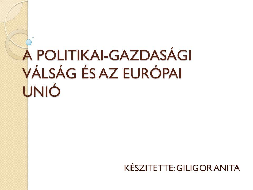 A POLITIKAI-GAZDASÁGI VÁLSÁG ÉS AZ EURÓPAI UNIÓ KÉSZITETTE: GILIGOR ANITA