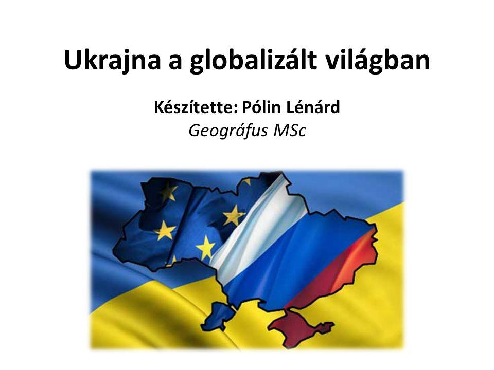 Ukrajna a globalizált világban Készítette: Pólin Lénárd Geográfus MSc