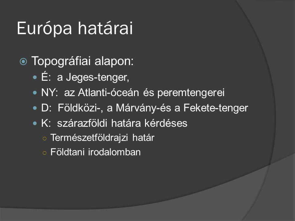 Európa határai  Topográfiai alapon: É: a Jeges-tenger, NY: az Atlanti-óceán és peremtengerei D: Földközi-, a Márvány-és a Fekete-tenger K: szárazföld
