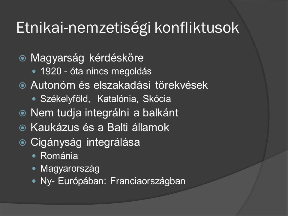 Etnikai-nemzetiségi konfliktusok  Magyarság kérdésköre 1920 - óta nincs megoldás  Autonóm és elszakadási törekvések Székelyföld, Katalónia, Skócia 