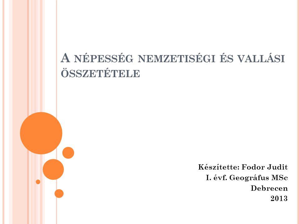 A NÉPESSÉG NEMZETISÉGI ÉS VALLÁSI ÖSSZETÉTELE Készítette: Fodor Judit I. évf. Geográfus MSc Debrecen 2013