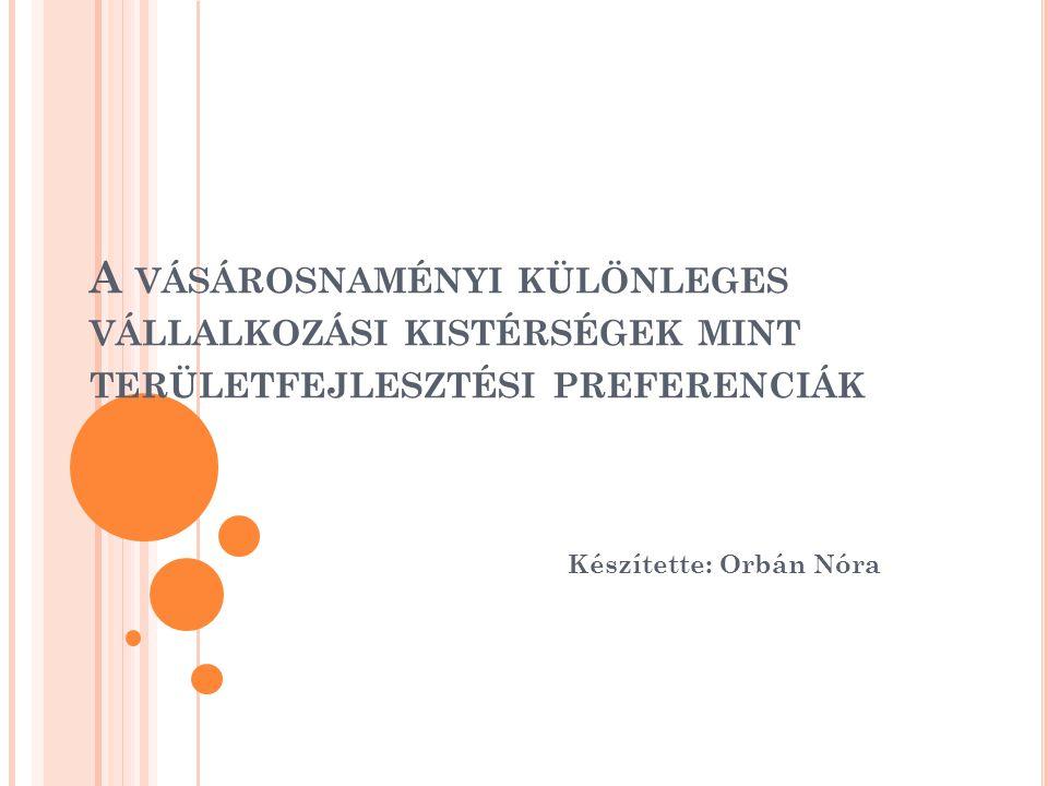 A VÁSÁROSNAMÉNYI KÜLÖNLEGES VÁLLALKOZÁSI KISTÉRSÉGEK MINT TERÜLETFEJLESZTÉSI PREFERENCIÁK Készítette: Orbán Nóra