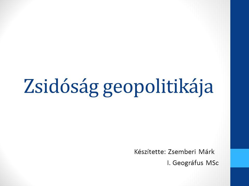 Zsidóság geopolitikája Készítette: Zsemberi Márk I. Geográfus MSc
