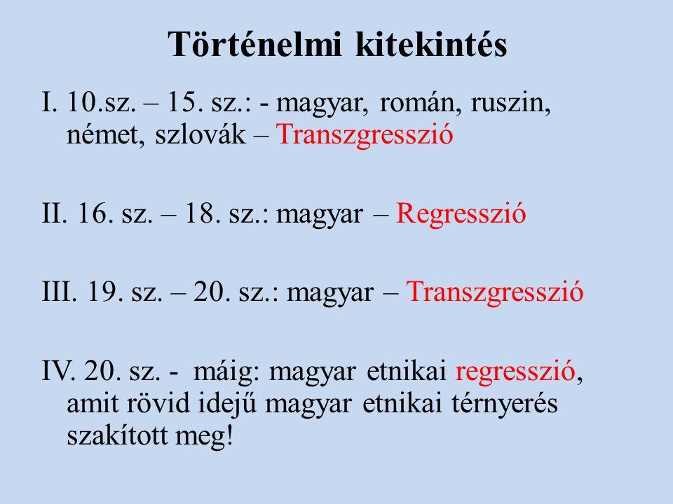 Történelmi kitekintés I. 10.sz. – 15. sz.: - magyar, román, ruszin, német, szlovák – Transzgresszió II. 16. sz. – 18. sz.: magyar – Regresszió III. 19
