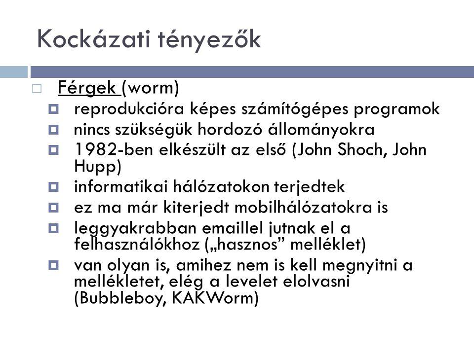 """Kockázati tényezők  Férgek (worm)  reprodukcióra képes számítógépes programok  nincs szükségük hordozó állományokra  1982-ben elkészült az első (John Shoch, John Hupp)  informatikai hálózatokon terjedtek  ez ma már kiterjedt mobilhálózatokra is  leggyakrabban emaillel jutnak el a felhasználókhoz (""""hasznos melléklet)  van olyan is, amihez nem is kell megnyitni a mellékletet, elég a levelet elolvasni (Bubbleboy, KAKWorm)"""