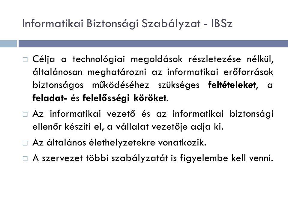 Informatikai Biztonsági Szabályzat - IBSz  Célja a technológiai megoldások részletezése nélkül, általánosan meghatározni az informatikai erőforrások biztonságos működéséhez szükséges feltételeket, a feladat- és felelősségi köröket.