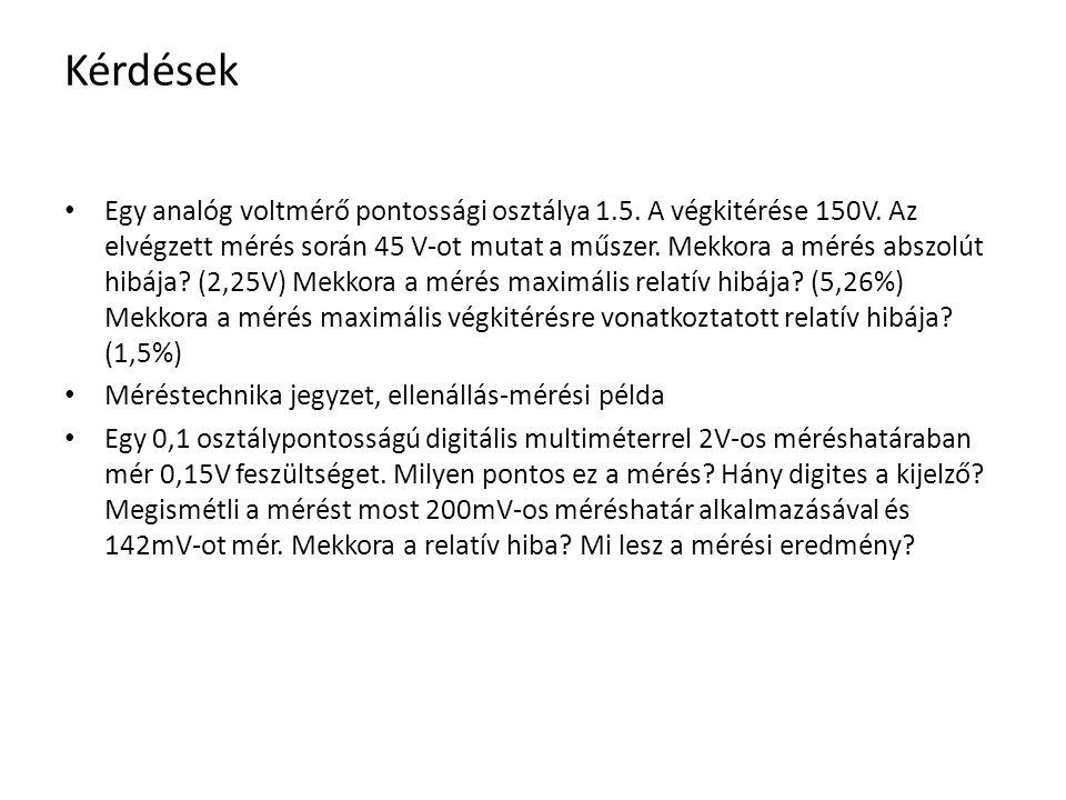 Kérdések Egy analóg voltmérő pontossági osztálya 1.5. A végkitérése 150V. Az elvégzett mérés során 45 V-ot mutat a műszer. Mekkora a mérés abszolút hi