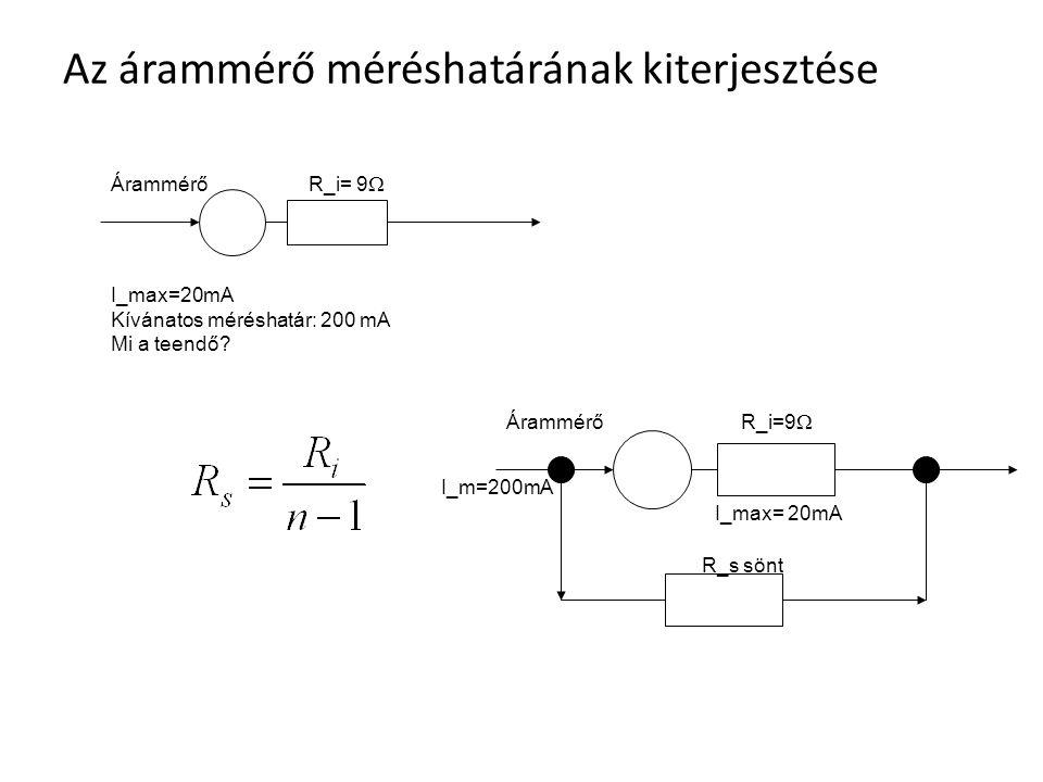 Az árammérő méréshatárának kiterjesztése Árammérő R_i= 9  I_max=20mA Kívánatos méréshatár: 200 mA Mi a teendő? Árammérő R_i=9  R_s sönt I_max= 20mA