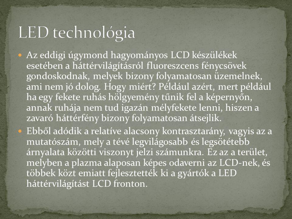 Az eddigi úgymond hagyományos LCD készülékek esetében a háttérvilágításról fluoreszcens fénycsövek gondoskodnak, melyek bizony folyamatosan üzemelnek, ami nem jó dolog.