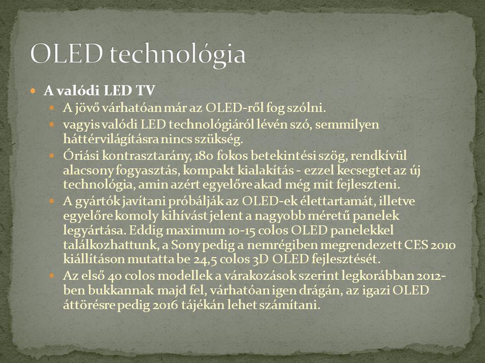 A valódi LED TV A jövő várhatóan már az OLED-ről fog szólni. vagyis valódi LED technológiáról lévén szó, semmilyen háttérvilágításra nincs szükség. Ór