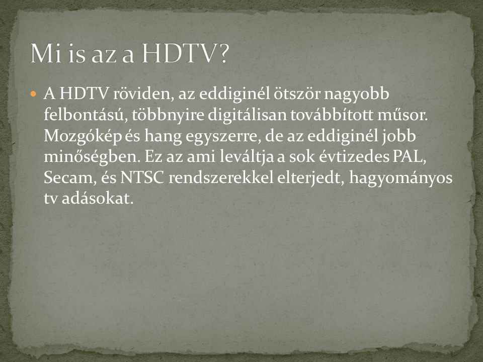 A HDTV röviden, az eddiginél ötször nagyobb felbontású, többnyire digitálisan továbbított műsor. Mozgókép és hang egyszerre, de az eddiginél jobb minő